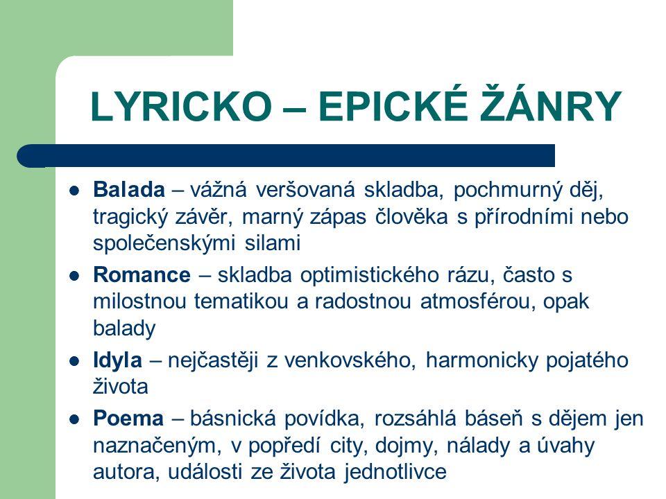 LYRICKO – EPICKÉ ŽÁNRY Balada – vážná veršovaná skladba, pochmurný děj, tragický závěr, marný zápas člověka s přírodními nebo společenskými silami.