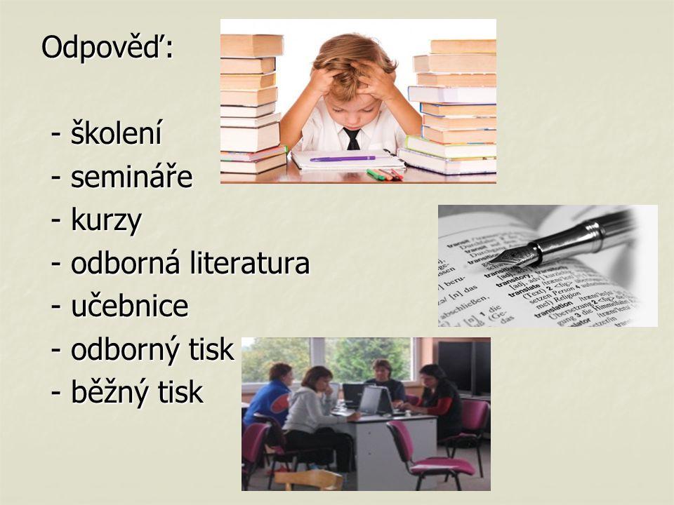 Odpověď: - školení - semináře - kurzy - odborná literatura - učebnice - odborný tisk - běžný tisk