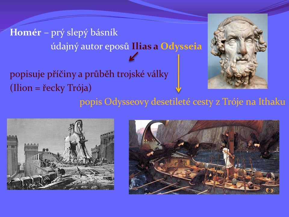 Homér – prý slepý básník údajný autor eposů Ilias a Odysseia popisuje příčiny a průběh trojské války (Ilion = řecky Trója) popis Odysseovy desetileté cesty z Tróje na Ithaku