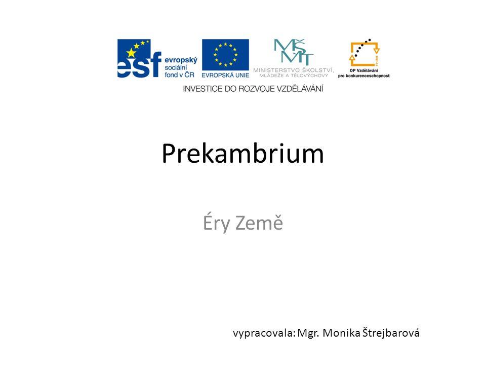Prekambrium Éry Země vypracovala: Mgr. Monika Štrejbarová