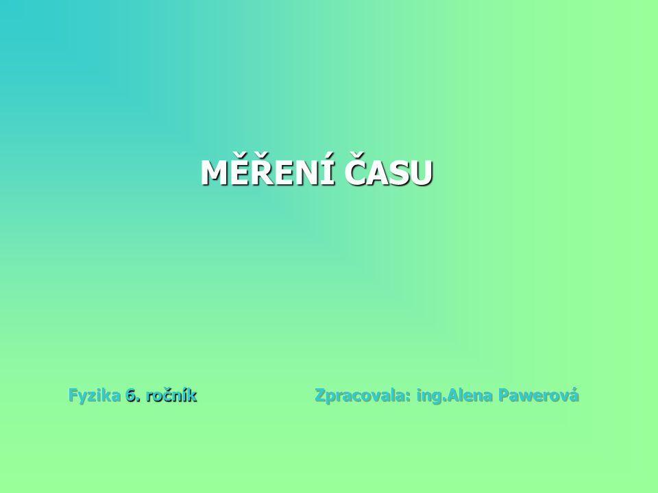 MĚŘENÍ ČASU Fyzika 6. ročník Zpracovala: ing.Alena Pawerová