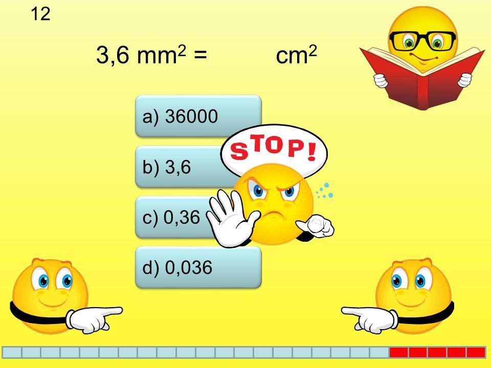 12 3,6 mm2 = cm2 a) 36000 b) 3,6 c) 0,36 d) 0,036