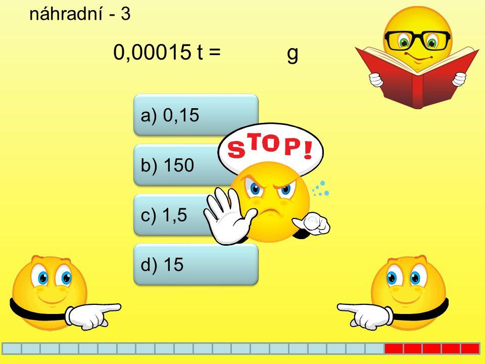 náhradní - 3 0,00015 t = g a) 0,15 b) 150 c) 1,5 d) 15