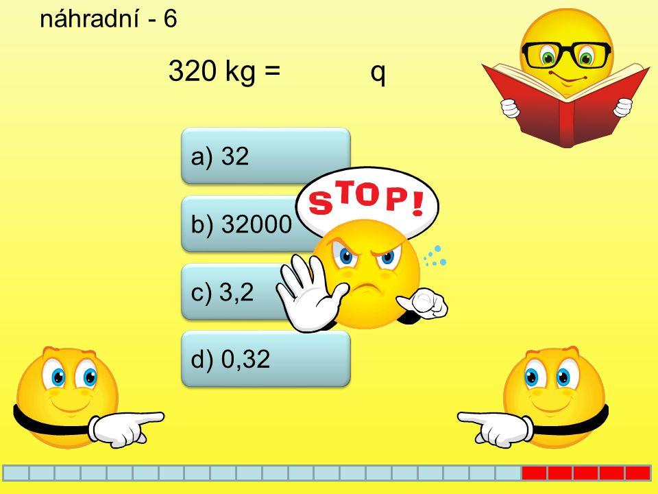 náhradní - 6 320 kg = q a) 32 b) 32000 c) 3,2 d) 0,32