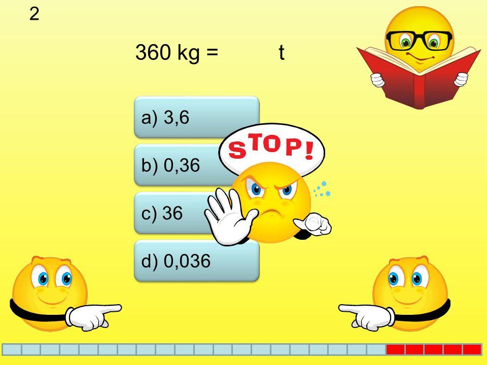 2 360 kg = t a) 3,6 b) 0,36 c) 36 d) 0,036