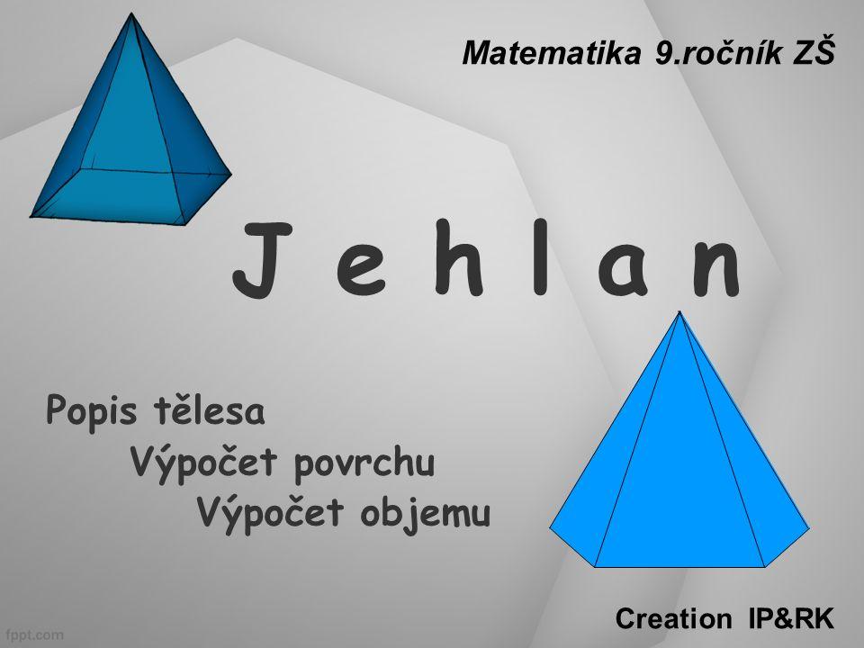 J e h l a n Popis tělesa Výpočet povrchu Výpočet objemu