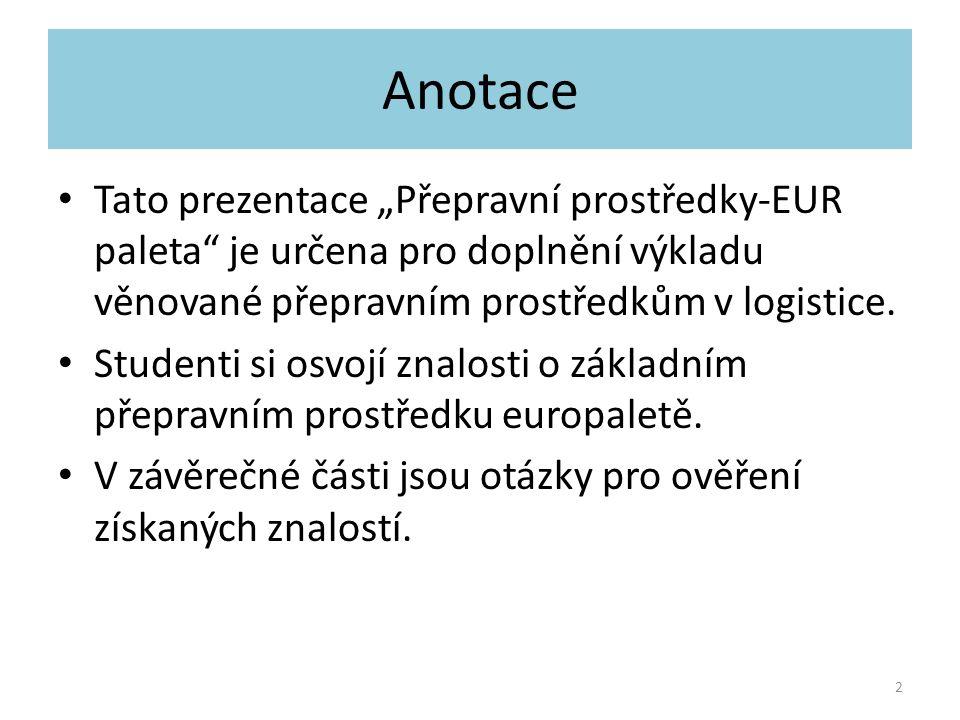 """Anotace Tato prezentace """"Přepravní prostředky-EUR paleta je určena pro doplnění výkladu věnované přepravním prostředkům v logistice."""