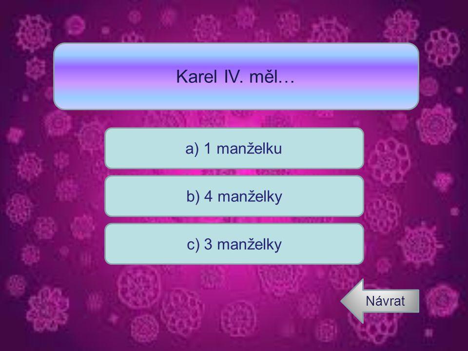 Karel IV. měl… a) 1 manželku b) 4 manželky c) 3 manželky Návrat
