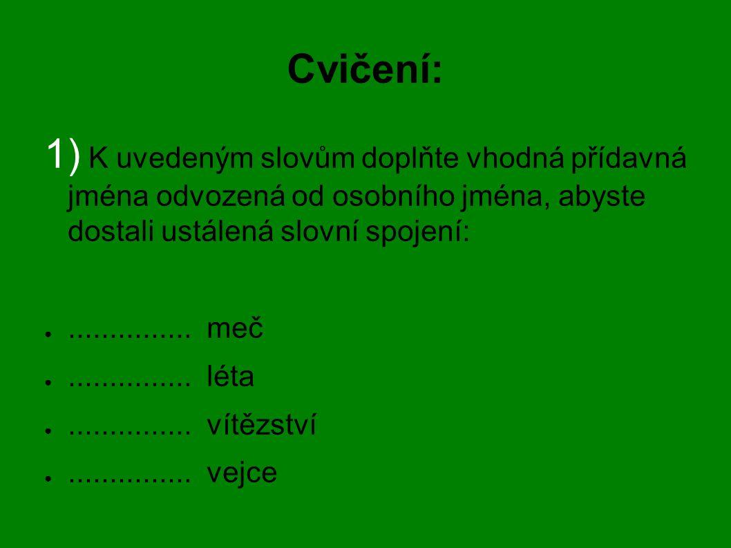 Cvičení: 1) K uvedeným slovům doplňte vhodná přídavná jména odvozená od osobního jména, abyste dostali ustálená slovní spojení: