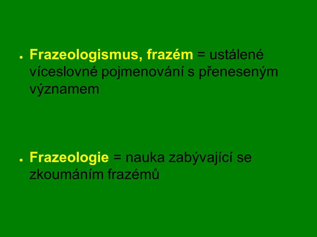 Frazeologismus, frazém = ustálené víceslovné pojmenování s přeneseným významem