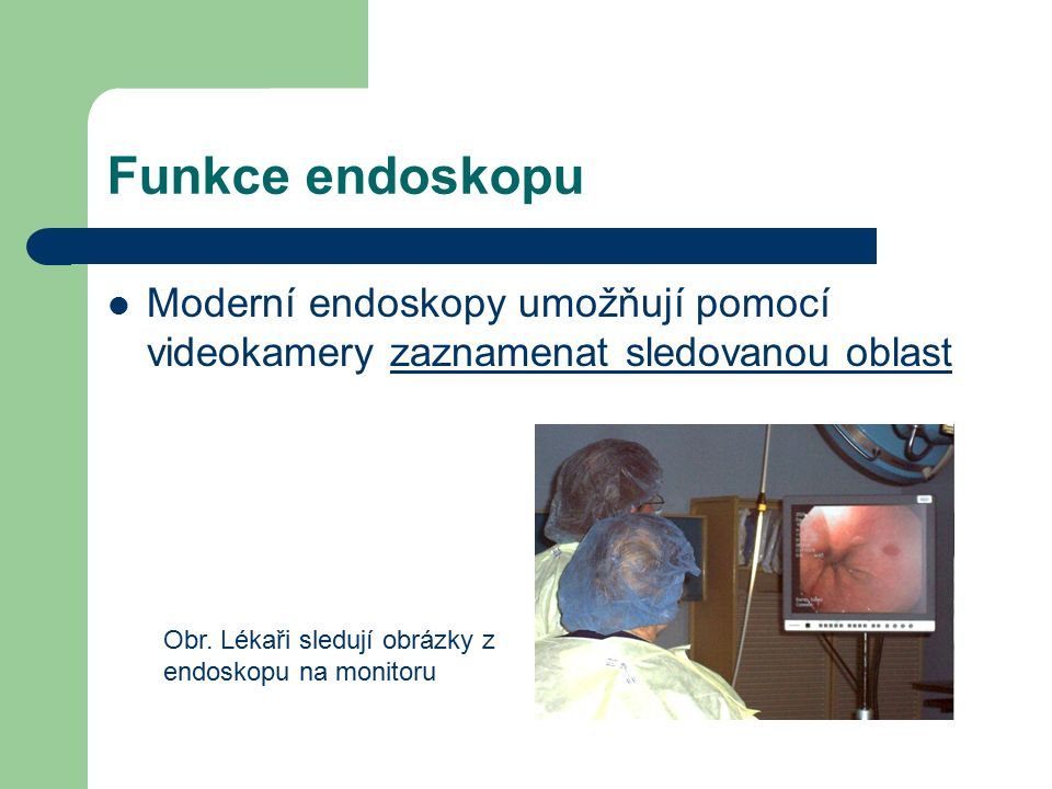 Funkce endoskopu Moderní endoskopy umožňují pomocí videokamery zaznamenat sledovanou oblast.