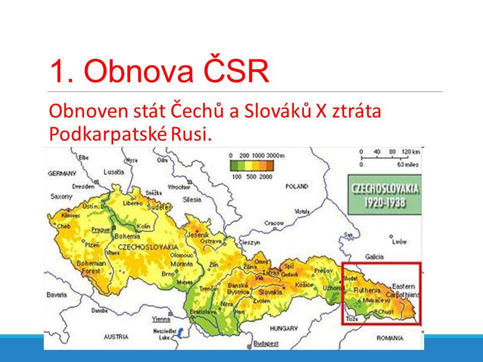 1. Obnova ČSR Obnoven stát Čechů a Slováků X ztráta Podkarpatské Rusi.