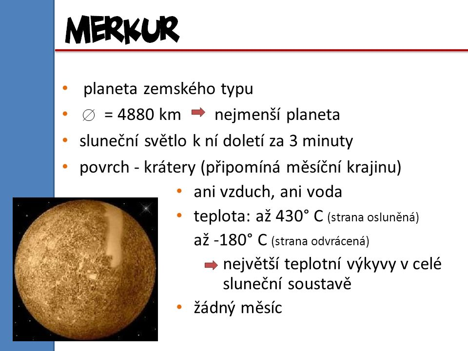 planeta zemského typu = 4880 km nejmenší planeta. sluneční světlo k ní doletí za 3 minuty. povrch - krátery (připomíná měsíční krajinu)