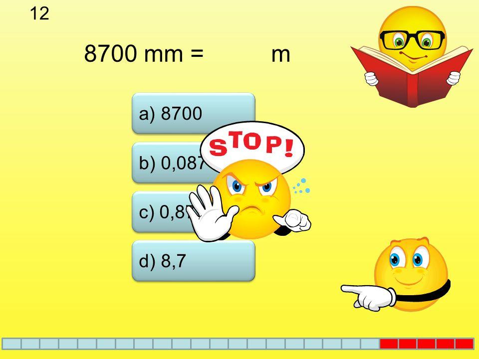 12 8700 mm = m a) 8700 b) 0,087 c) 0,87 d) 8,7