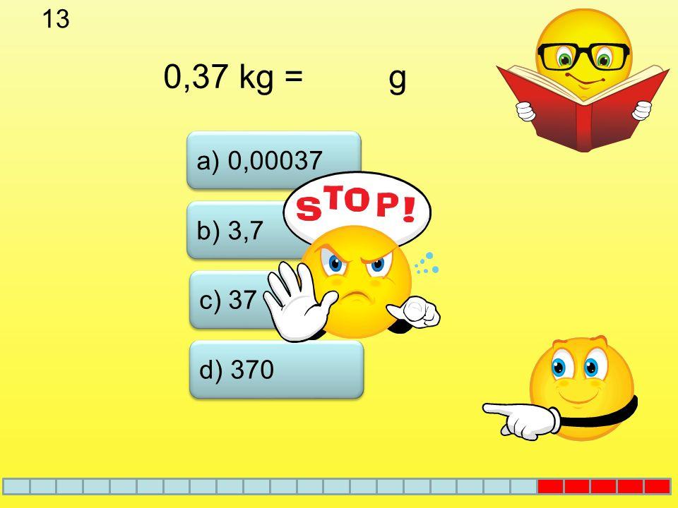 13 0,37 kg = g a) 0,00037 b) 3,7 c) 37 d) 370