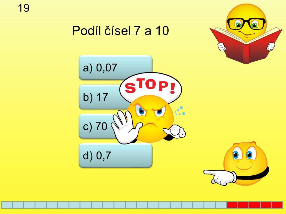 19 Podíl čísel 7 a 10 a) 0,07 b) 17 c) 70 d) 0,7