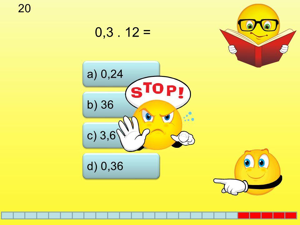20 0,3 . 12 = a) 0,24 b) 36 c) 3,6 d) 0,36