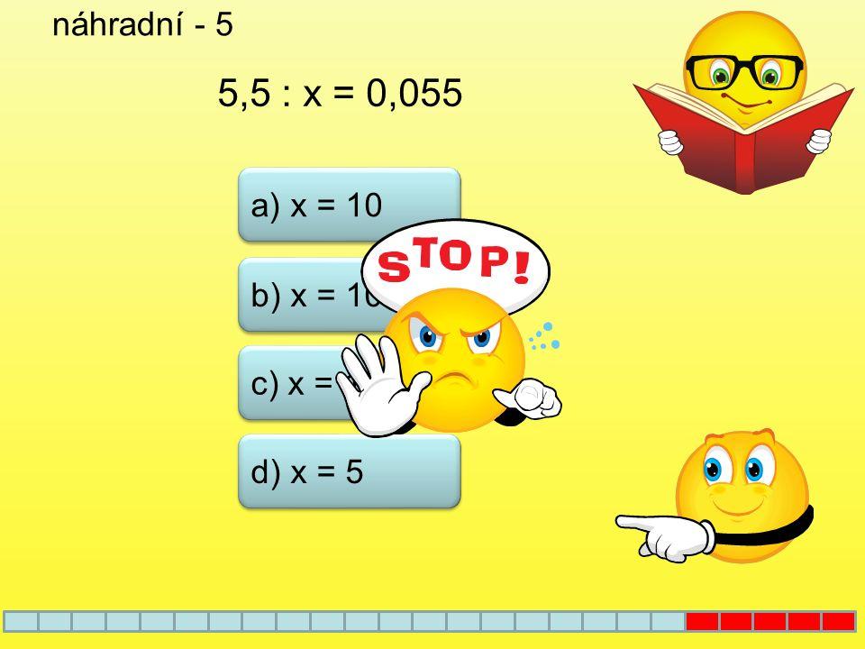 náhradní - 5 5,5 : x = 0,055 a) x = 10 b) x = 100 c) x = 1000 d) x = 5