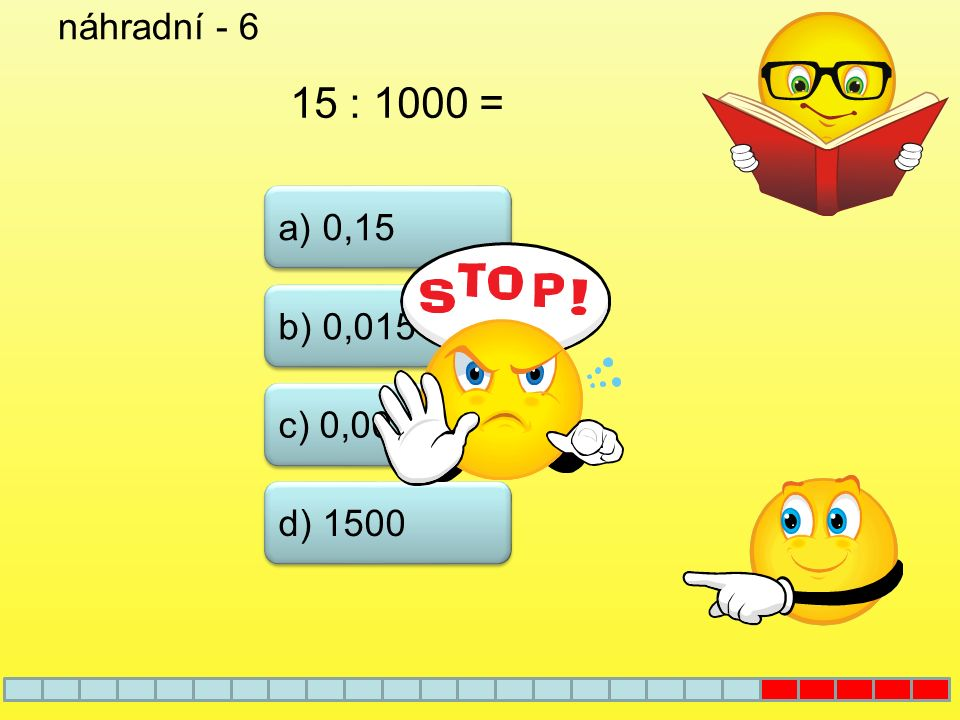 náhradní - 6 15 : 1000 = a) 0,15 b) 0,015 c) 0,0015 d) 1500