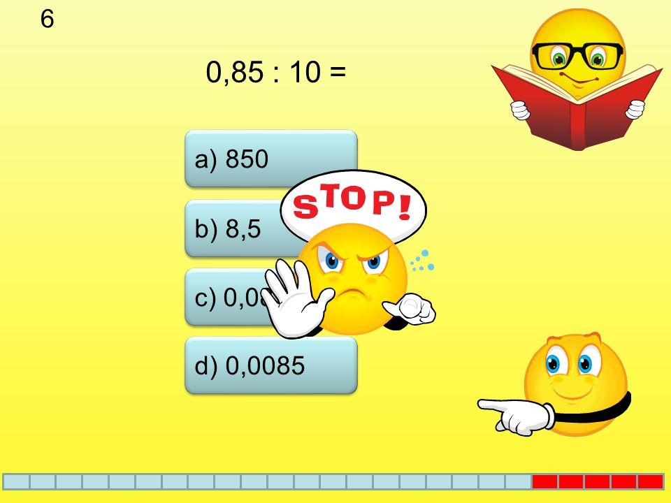 6 0,85 : 10 = a) 850 b) 8,5 c) 0,085 d) 0,0085