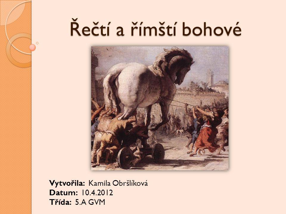 Řečtí a římští bohové Vytvořila: Kamila Obršlíková Datum: 10.4.2012 Třída: 5.A GVM