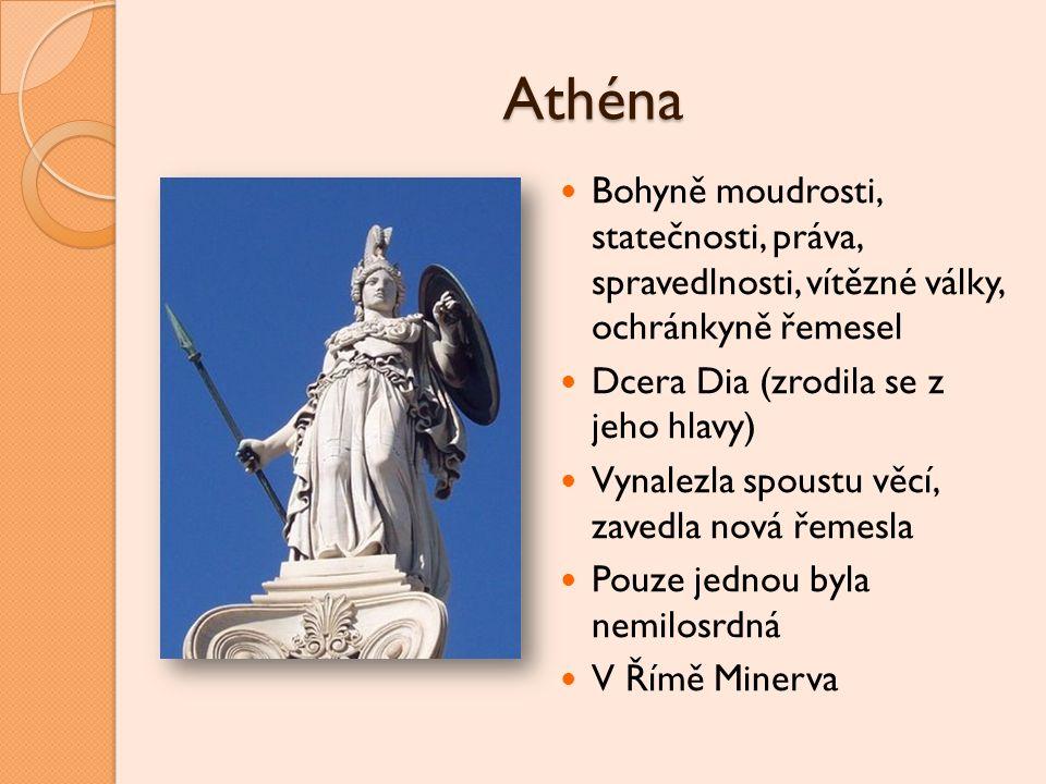 Athéna Bohyně moudrosti, statečnosti, práva, spravedlnosti, vítězné války, ochránkyně řemesel. Dcera Dia (zrodila se z jeho hlavy)