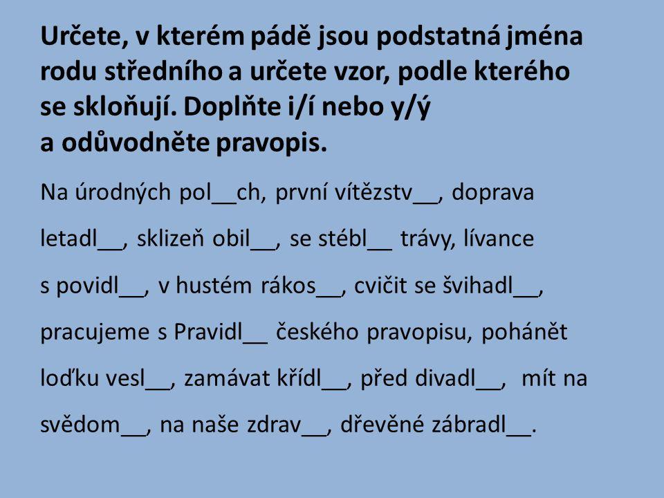Určete, v kterém pádě jsou podstatná jména rodu středního a určete vzor, podle kterého se skloňují. Doplňte i/í nebo y/ý a odůvodněte pravopis.