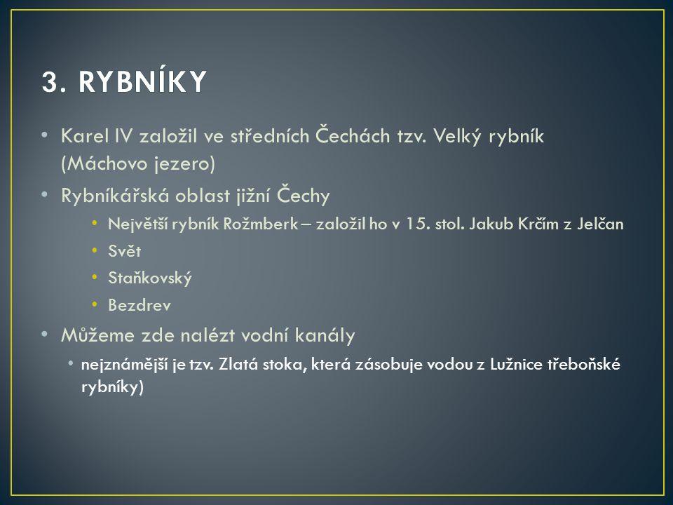 3. RYBNÍKY Karel IV založil ve středních Čechách tzv. Velký rybník (Máchovo jezero) Rybníkářská oblast jižní Čechy.