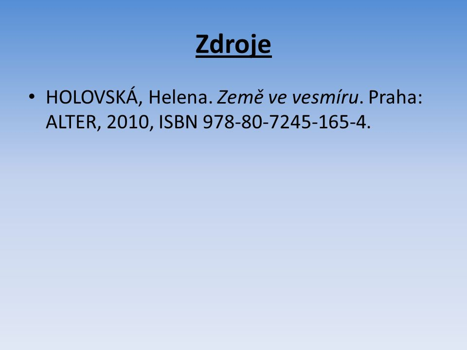 Zdroje HOLOVSKÁ, Helena. Země ve vesmíru. Praha: ALTER, 2010, ISBN 978-80-7245-165-4.