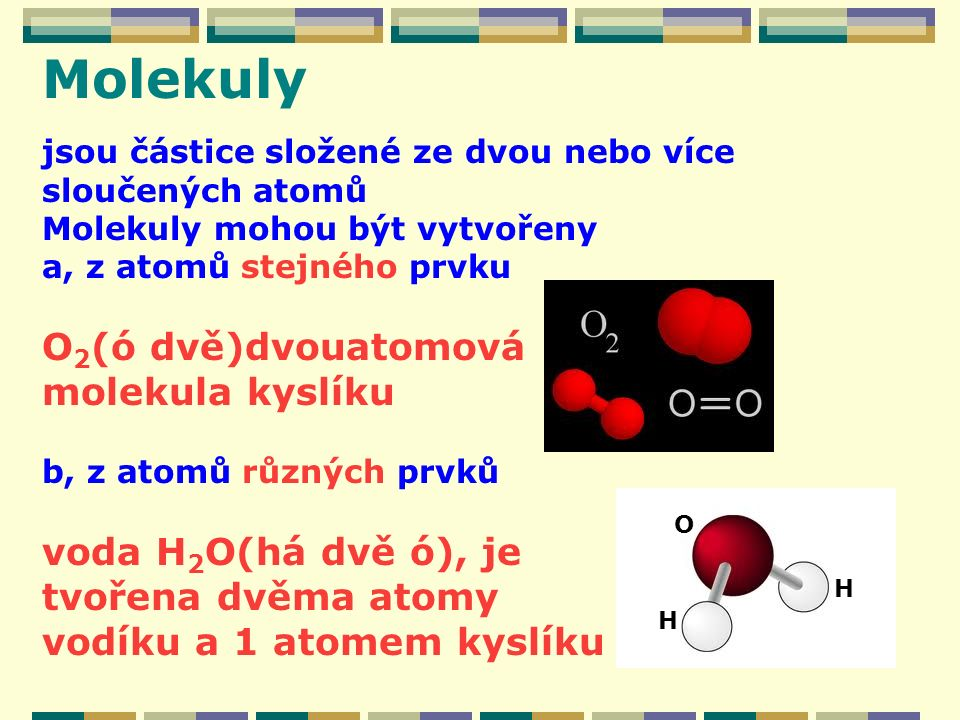 Molekuly O2(ó dvě)dvouatomová molekula kyslíku voda H2O(há dvě ó), je