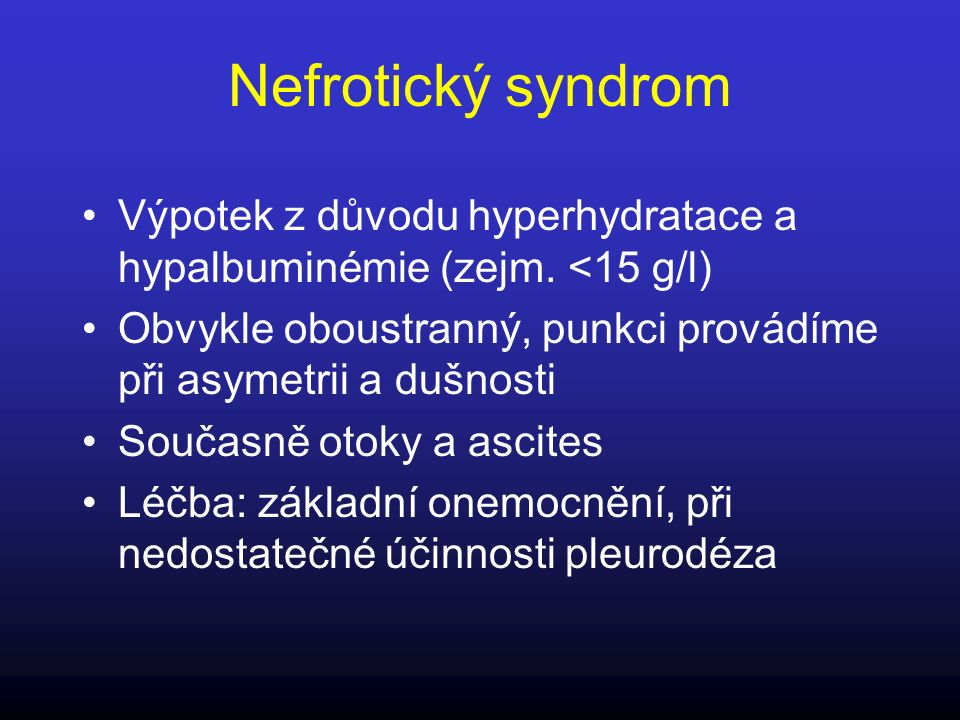 Nefrotický syndrom Výpotek z důvodu hyperhydratace a hypalbuminémie (zejm. <15 g/l) Obvykle oboustranný, punkci provádíme při asymetrii a dušnosti.