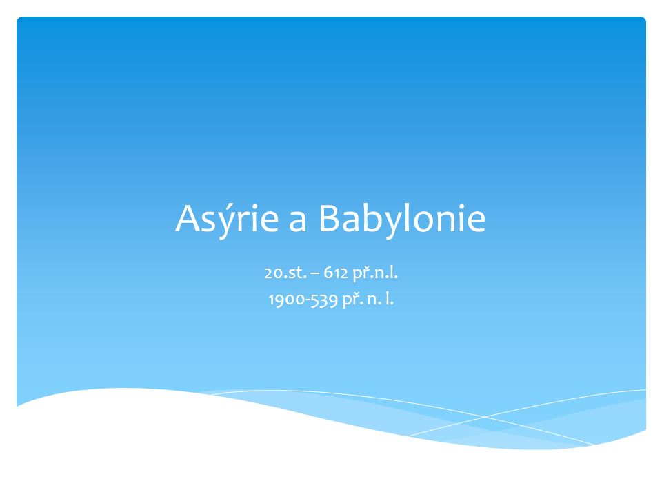 Asýrie a Babylonie 20.st. – 612 př.n.l. 1900-539 př. n. l.