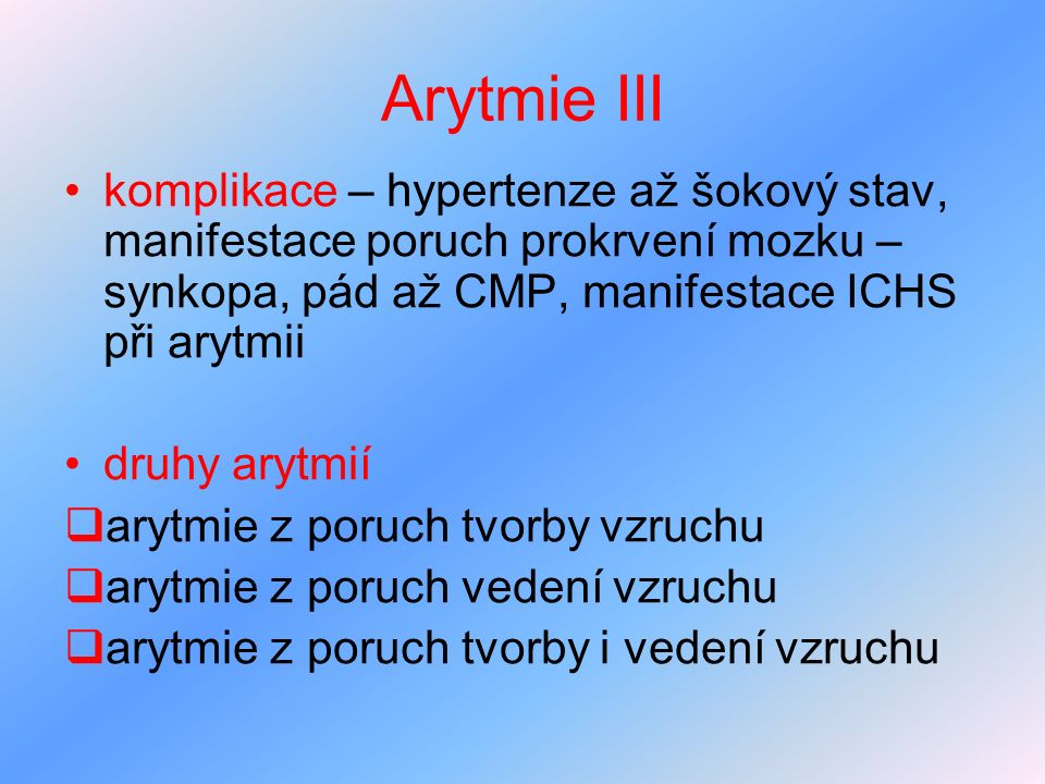 Arytmie III komplikace – hypertenze až šokový stav, manifestace poruch prokrvení mozku – synkopa, pád až CMP, manifestace ICHS při arytmii.
