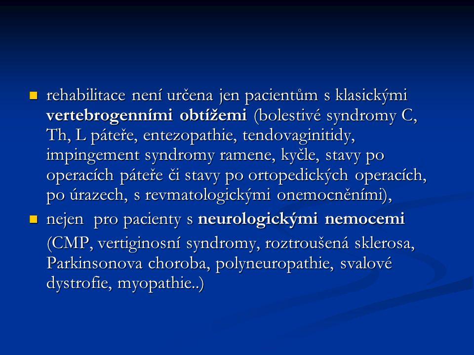 rehabilitace není určena jen pacientům s klasickými vertebrogenními obtížemi (bolestivé syndromy C, Th, L páteře, entezopathie, tendovaginitidy, impingement syndromy ramene, kyčle, stavy po operacích páteře či stavy po ortopedických operacích, po úrazech, s revmatologickými onemocněními),