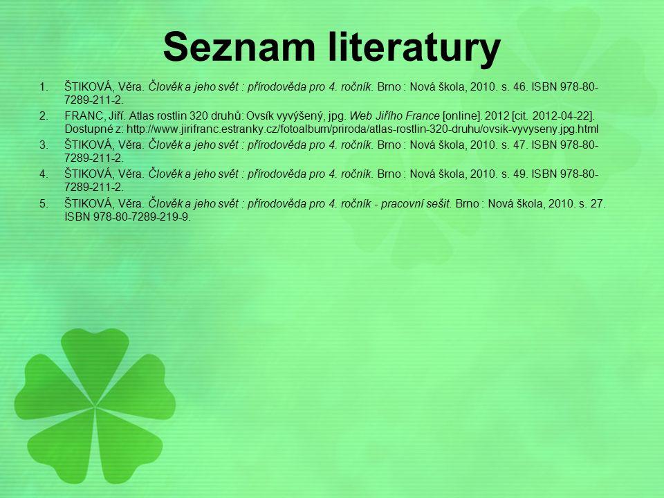Seznam literatury ŠTIKOVÁ, Věra. Člověk a jeho svět : přírodověda pro 4. ročník. Brno : Nová škola, 2010. s. 46. ISBN 978-80-7289-211-2.