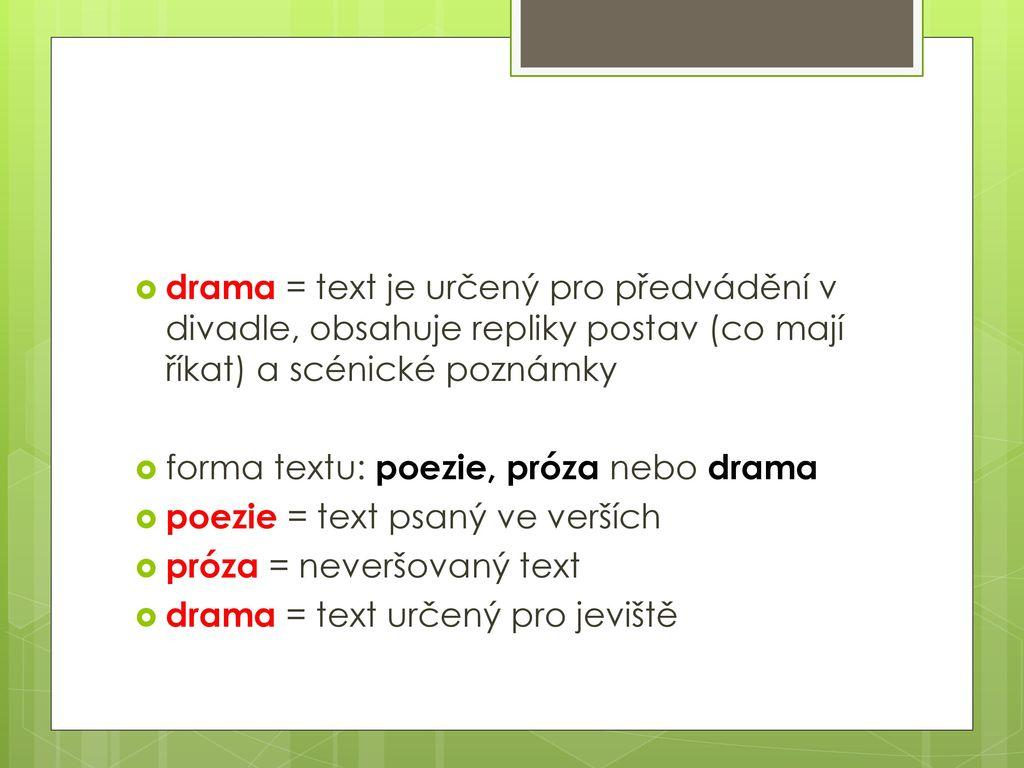drama = text je určený pro předvádění v divadle, obsahuje repliky postav (co mají říkat) a scénické poznámky