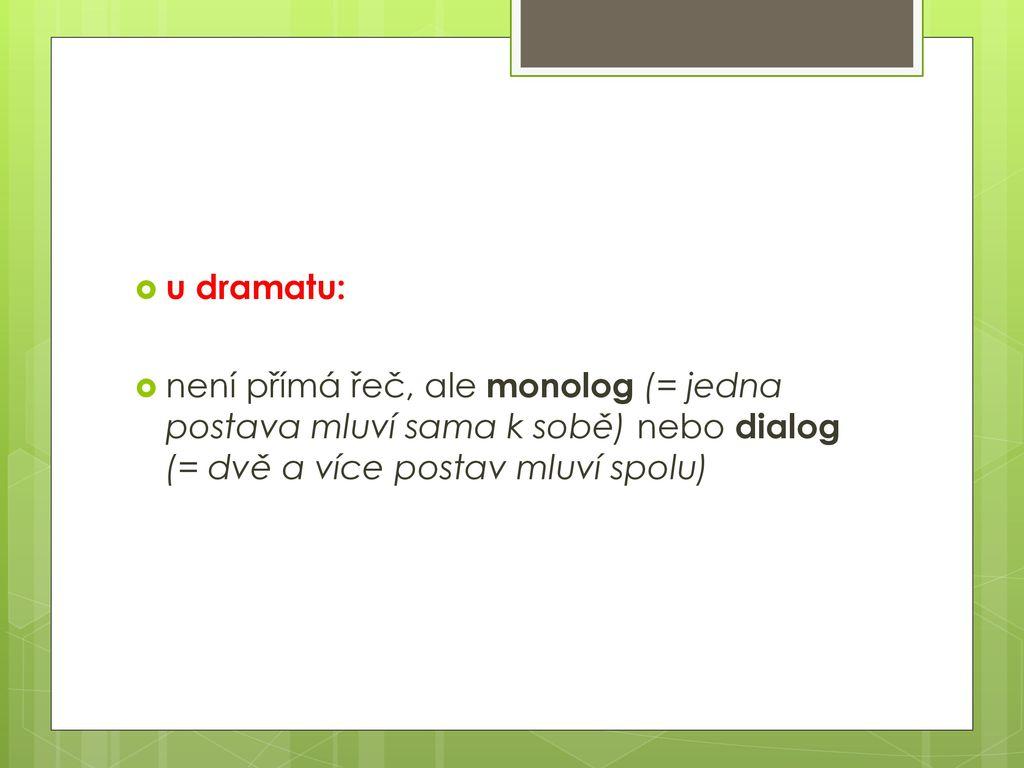 u dramatu: není přímá řeč, ale monolog (= jedna postava mluví sama k sobě) nebo dialog (= dvě a více postav mluví spolu)