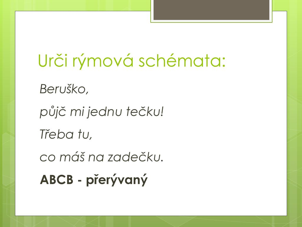 Urči rýmová schémata: Beruško, půjč mi jednu tečku! Třeba tu, co máš na zadečku. ABCB - přerývaný