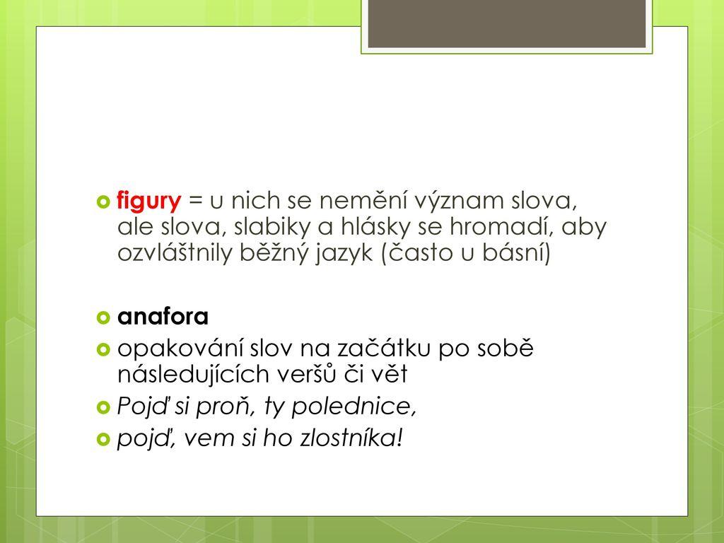 figury = u nich se nemění význam slova, ale slova, slabiky a hlásky se hromadí, aby ozvláštnily běžný jazyk (často u básní)