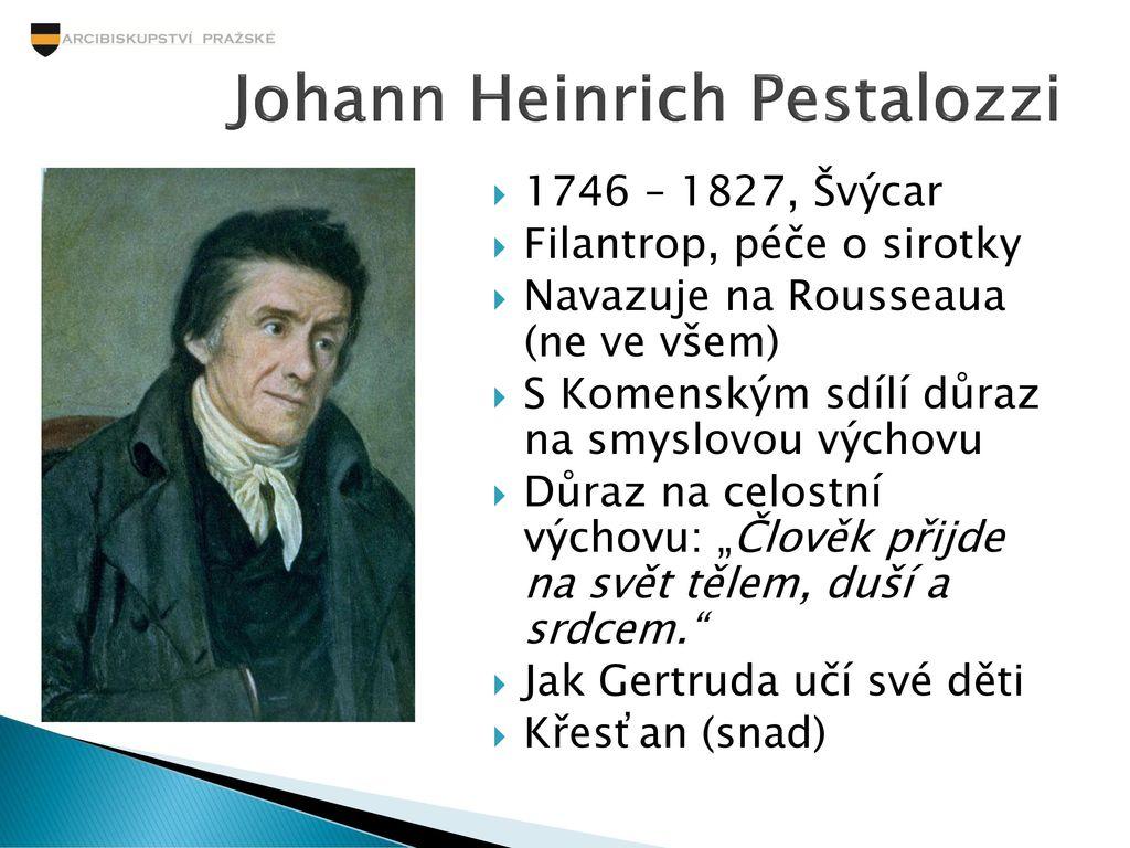 rousseau vs pestalozzi Johann heinrich pestalozzi (12 ledna 1746 - 17 února, 1827) byl významným švýcarským pedagogem a edukačním reformátoremmimo to působil jako filozof, filantrop, politik a školní a sociální reformátor.