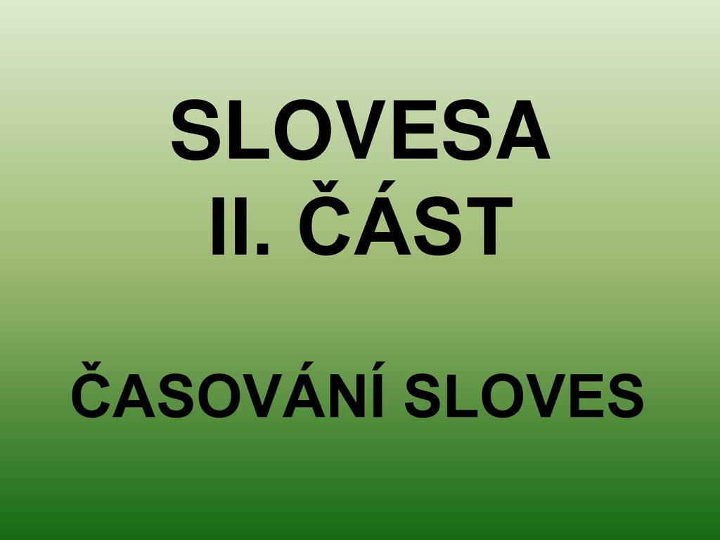 SLOVESA II. ČÁST ČASOVÁNÍ SLOVES