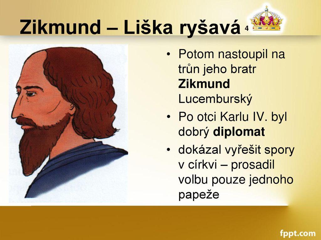 Zikmund – Liška ryšavá 4 Potom nastoupil na trůn jeho bratr Zikmund Lucemburský. Po otci Karlu IV. byl dobrý diplomat.
