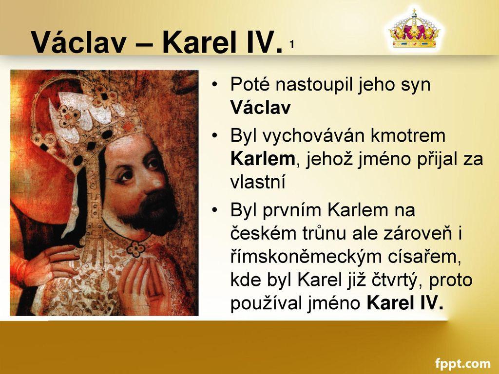 Václav – Karel IV. 1 Poté nastoupil jeho syn Václav