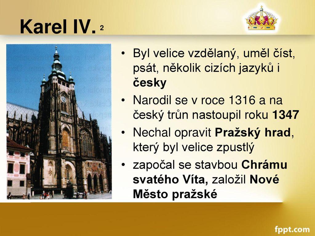 Karel IV. 2 Byl velice vzdělaný, uměl číst, psát, několik cizích jazyků i česky. Narodil se v roce 1316 a na český trůn nastoupil roku 1347.