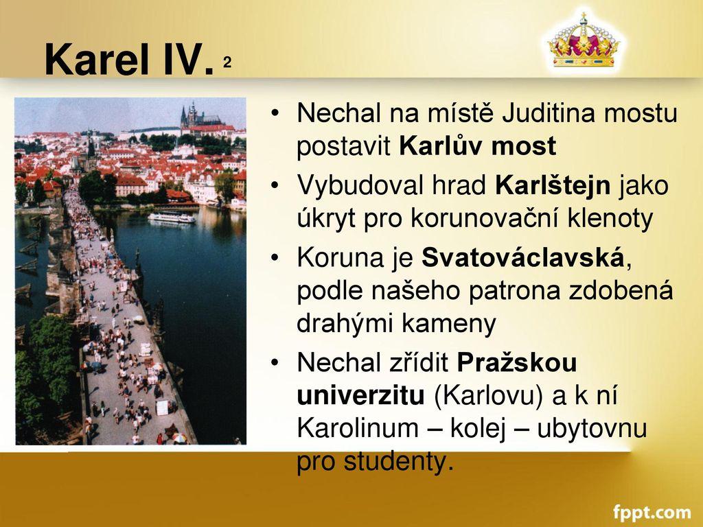 Karel IV. 2 Nechal na místě Juditina mostu postavit Karlův most
