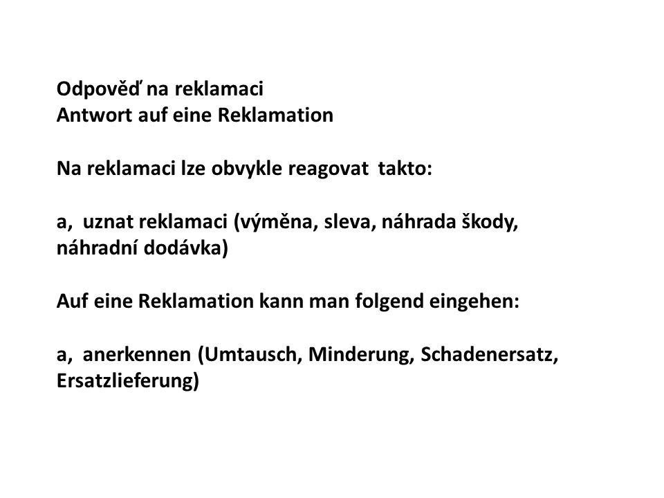 Odpověď na reklamaci Antwort auf eine Reklamation. Na reklamaci lze obvykle reagovat takto: a, uznat reklamaci (výměna, sleva, náhrada škody,