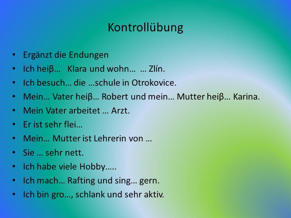 Kontrollübung Ergänzt die Endungen Ich heiβ… Klara und wohn… … Zlín.