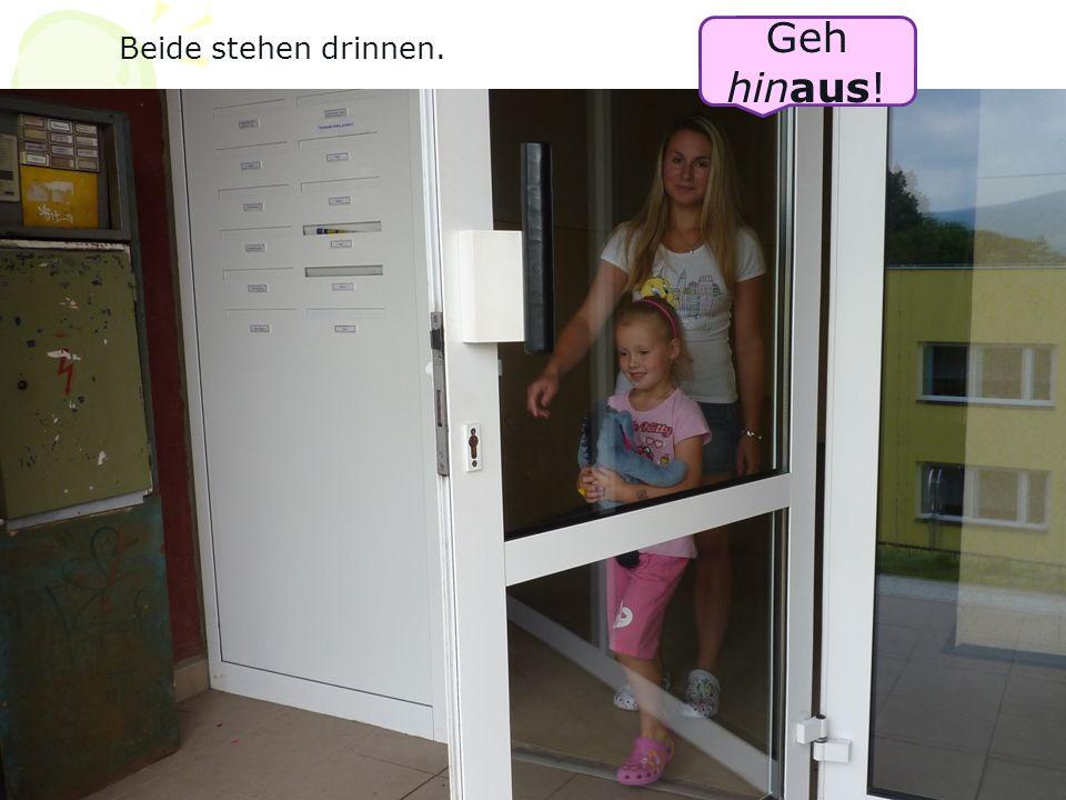 Geh hinaus! Beide stehen drinnen.