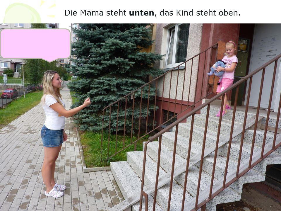 Die Mama steht unten, das Kind steht oben.