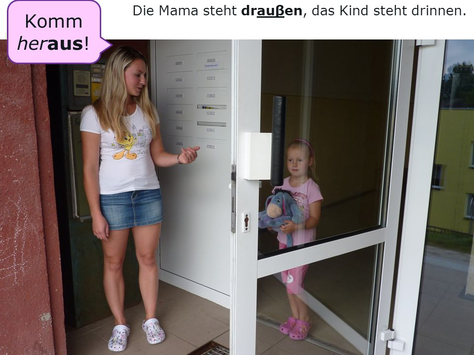 Komm heraus! Die Mama steht drauβen, das Kind steht drinnen.